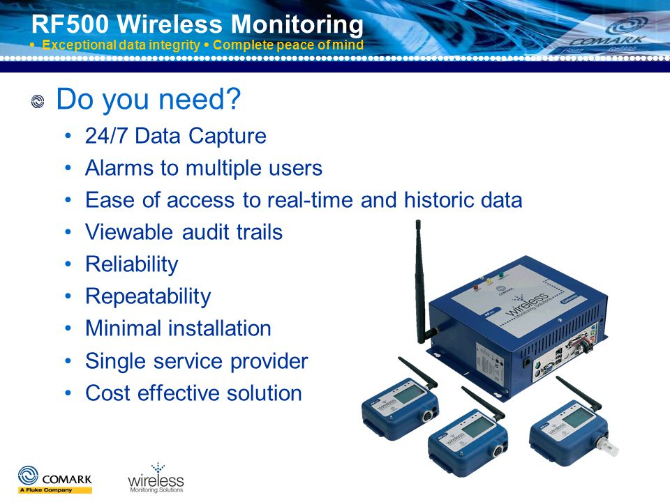 RF500 Wireless Monitoring  Exceptional data integrity  Complete peace of mind The solution is Comark RF500 Wireless Monitoring for: Temperature Humidity Multi-parameter applications Flow Pressure Level Extra high temperatures Gases And many more……