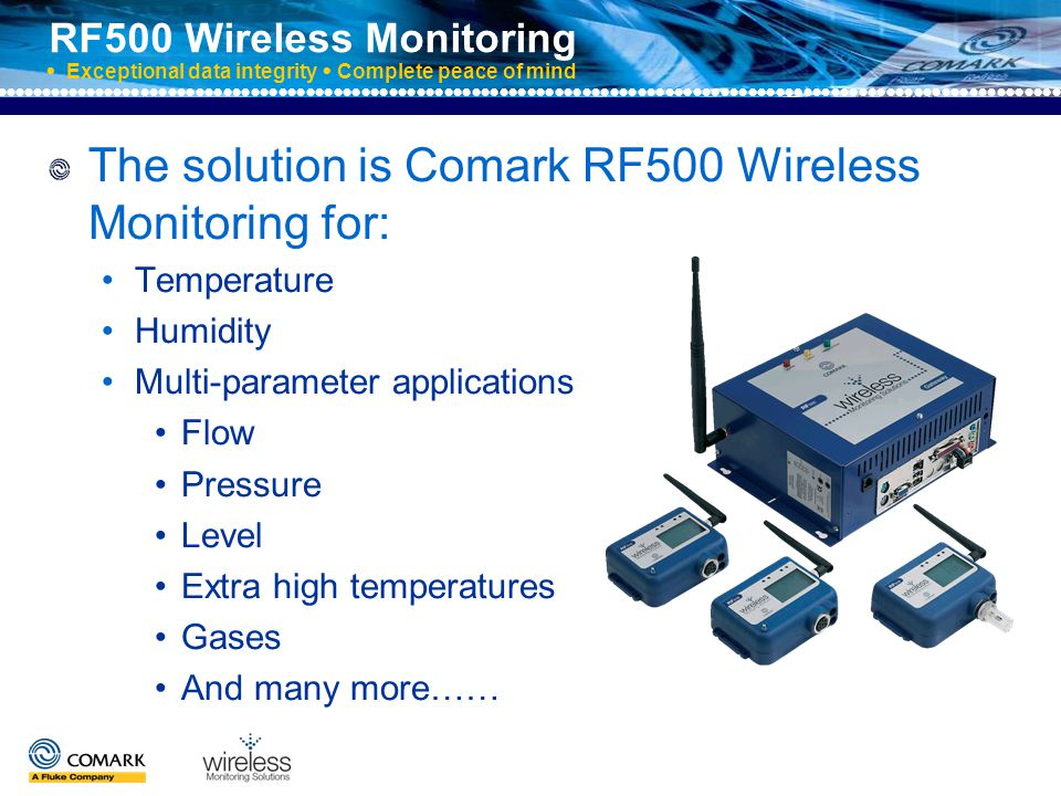 RF500 Wireless Monitoring  Exceptional data integrity  Complete peace of mind RF500 Gateway Connects directly to the local area network for 24/7 access to data via internet browser RF512 Temperature Transmitter Has an integral temperature sensor plus connectors for two external thermistor probes and an external door sensor.