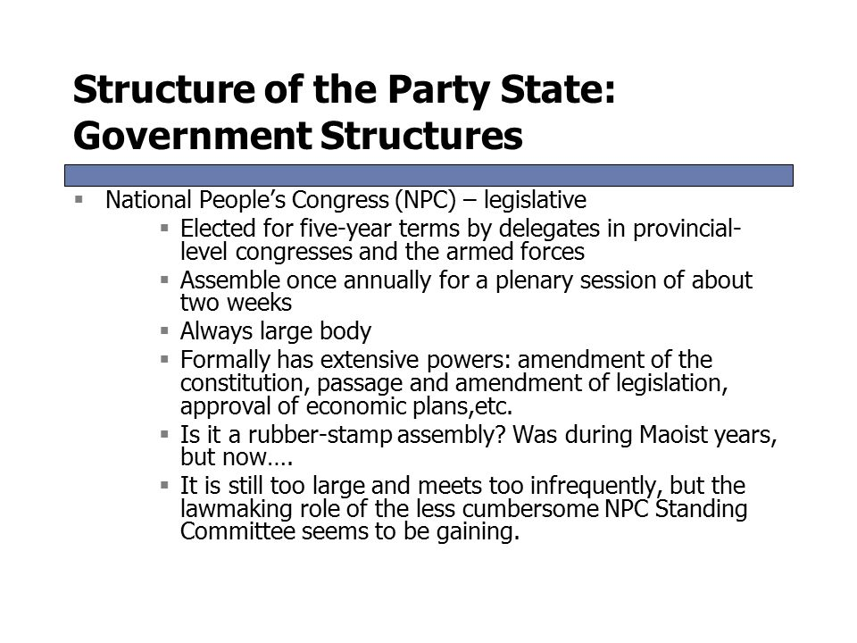 Structure of the Party State: Government Structures  National People's Congress (NPC) – legislative  Elected for five-year terms by delegates in provincial- level congresses and the armed forces  Assemble once annually for a plenary session of about two weeks  Always large body  Formally has extensive powers: amendment of the constitution, passage and amendment of legislation, approval of economic plans,etc.