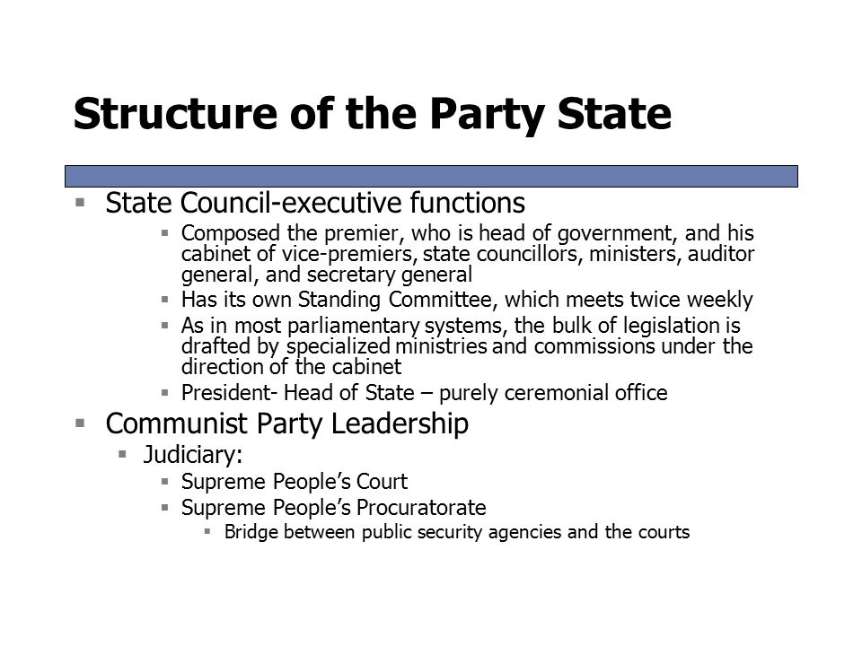 Structure of the Party State  State Council-executive functions  Composed the premier, who is head of government, and his cabinet of vice-premiers, state councillors, ministers, auditor general, and secretary general  Has its own Standing Committee, which meets twice weekly  As in most parliamentary systems, the bulk of legislation is drafted by specialized ministries and commissions under the direction of the cabinet  President- Head of State – purely ceremonial office  Communist Party Leadership  Judiciary:  Supreme People's Court  Supreme People's Procuratorate  Bridge between public security agencies and the courts  State Council-executive functions  Composed the premier, who is head of government, and his cabinet of vice-premiers, state councillors, ministers, auditor general, and secretary general  Has its own Standing Committee, which meets twice weekly  As in most parliamentary systems, the bulk of legislation is drafted by specialized ministries and commissions under the direction of the cabinet  President- Head of State – purely ceremonial office  Communist Party Leadership  Judiciary:  Supreme People's Court  Supreme People's Procuratorate  Bridge between public security agencies and the courts