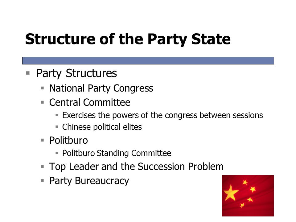 Structure of the Party State  Party Structures  National Party Congress  Central Committee  Exercises the powers of the congress between sessions  Chinese political elites  Politburo  Politburo Standing Committee  Top Leader and the Succession Problem  Party Bureaucracy  Party Structures  National Party Congress  Central Committee  Exercises the powers of the congress between sessions  Chinese political elites  Politburo  Politburo Standing Committee  Top Leader and the Succession Problem  Party Bureaucracy