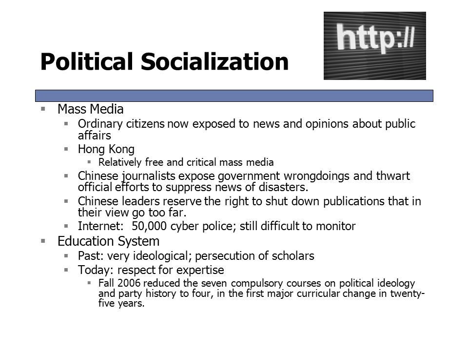 Political Socialization  Mass Media  Ordinary citizens now exposed to news and opinions about public affairs  Hong Kong  Relatively free and critical mass media  Chinese journalists expose government wrongdoings and thwart official efforts to suppress news of disasters.