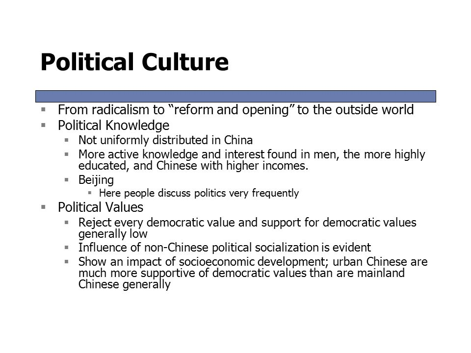 Political Culture  From radicalism to reform and opening to the outside world  Political Knowledge  Not uniformly distributed in China  More active knowledge and interest found in men, the more highly educated, and Chinese with higher incomes.