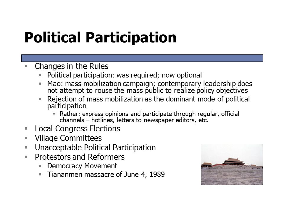 Political Participation  Changes in the Rules  Political participation: was required; now optional  Mao: mass mobilization campaign; contemporary leadership does not attempt to rouse the mass public to realize policy objectives  Rejection of mass mobilization as the dominant mode of political participation  Rather: express opinions and participate through regular, official channels – hotlines, letters to newspaper editors, etc.