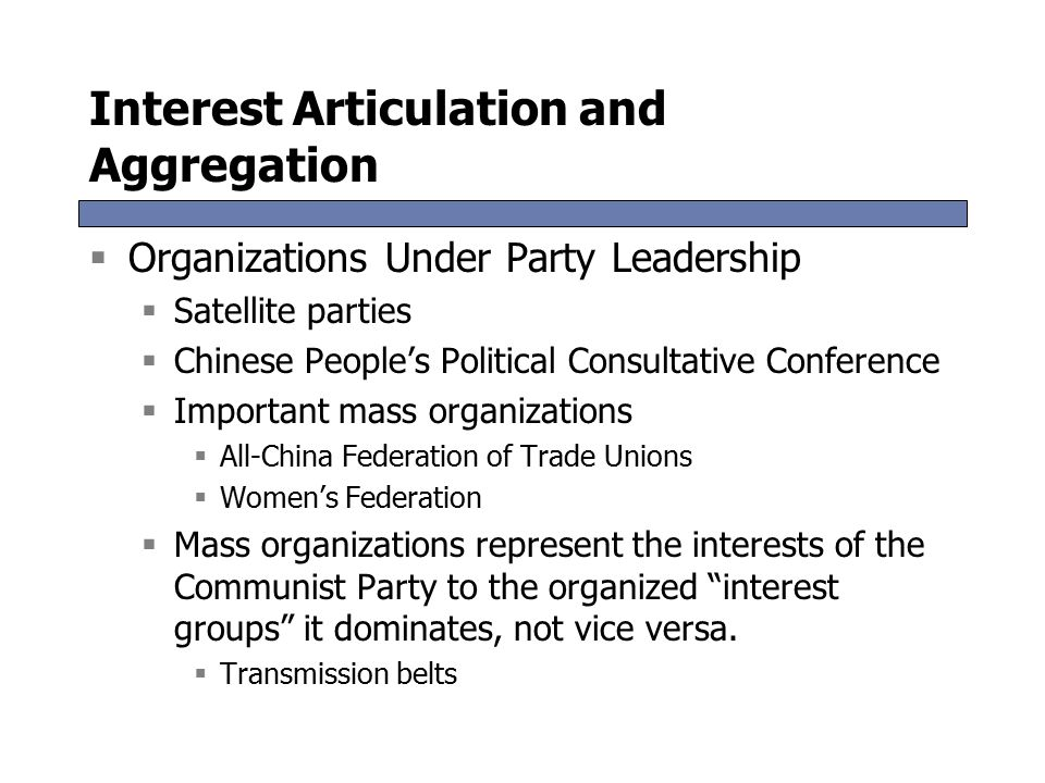 Interest Articulation and Aggregation  Organizations Under Party Leadership  Satellite parties  Chinese People's Political Consultative Conference  Important mass organizations  All-China Federation of Trade Unions  Women's Federation  Mass organizations represent the interests of the Communist Party to the organized interest groups it dominates, not vice versa.