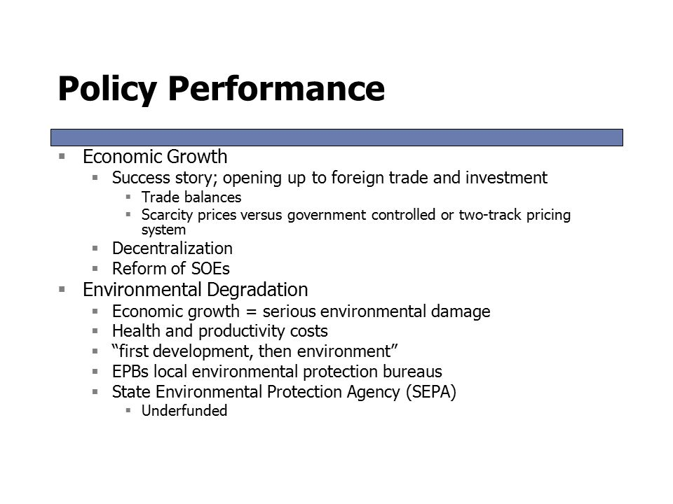 Policy Performance  Economic Growth  Success story; opening up to foreign trade and investment  Trade balances  Scarcity prices versus government controlled or two-track pricing system  Decentralization  Reform of SOEs  Environmental Degradation  Economic growth = serious environmental damage  Health and productivity costs  first development, then environment  EPBs local environmental protection bureaus  State Environmental Protection Agency (SEPA)  Underfunded  Economic Growth  Success story; opening up to foreign trade and investment  Trade balances  Scarcity prices versus government controlled or two-track pricing system  Decentralization  Reform of SOEs  Environmental Degradation  Economic growth = serious environmental damage  Health and productivity costs  first development, then environment  EPBs local environmental protection bureaus  State Environmental Protection Agency (SEPA)  Underfunded