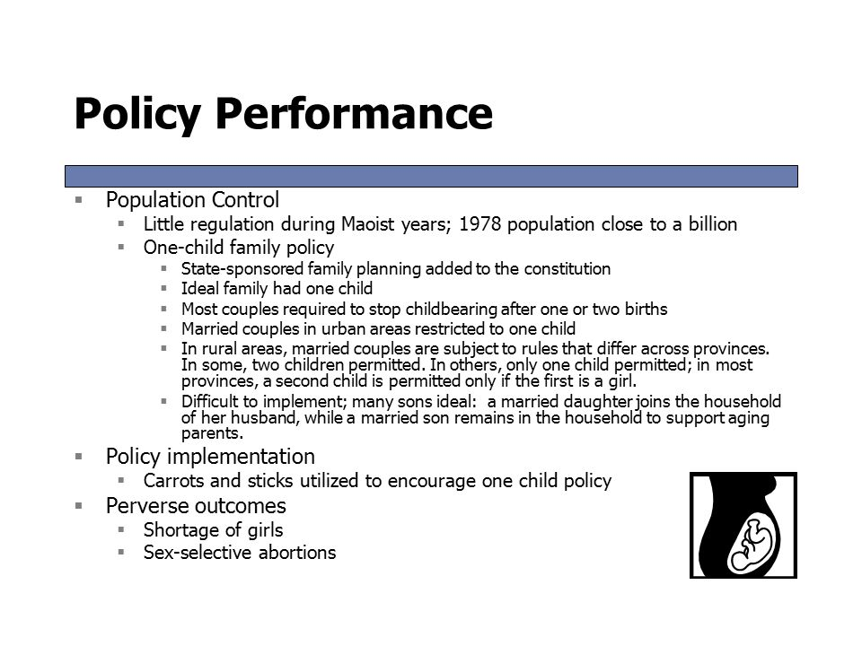 Policy Performance  Population Control  Little regulation during Maoist years; 1978 population close to a billion  One-child family policy  State-sponsored family planning added to the constitution  Ideal family had one child  Most couples required to stop childbearing after one or two births  Married couples in urban areas restricted to one child  In rural areas, married couples are subject to rules that differ across provinces.