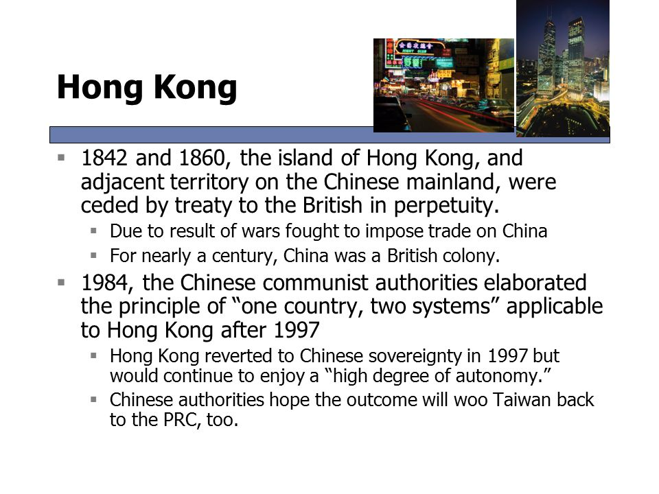 Hong Kong  1842 and 1860, the island of Hong Kong, and adjacent territory on the Chinese mainland, were ceded by treaty to the British in perpetuity.