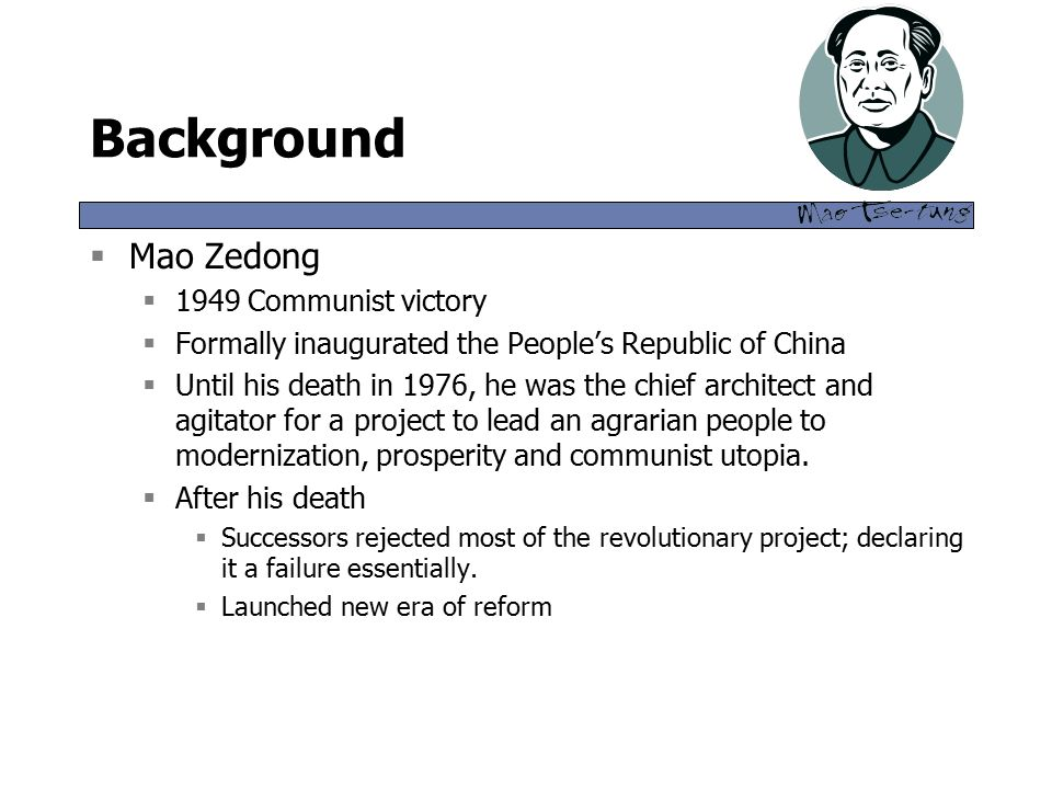 Background  Mao Zedong  1949 Communist victory  Formally inaugurated the People's Republic of China  Until his death in 1976, he was the chief architect and agitator for a project to lead an agrarian people to modernization, prosperity and communist utopia.