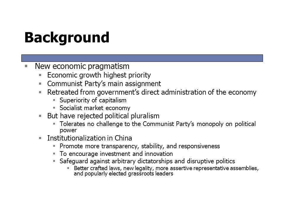Background  New economic pragmatism  Economic growth highest priority  Communist Party's main assignment  Retreated from government's direct administration of the economy  Superiority of capitalism  Socialist market economy  But have rejected political pluralism  Tolerates no challenge to the Communist Party's monopoly on political power  Institutionalization in China  Promote more transparency, stability, and responsiveness  To encourage investment and innovation  Safeguard against arbitrary dictatorships and disruptive politics  Better crafted laws, new legality, more assertive representative assemblies, and popularly elected grassroots leaders  New economic pragmatism  Economic growth highest priority  Communist Party's main assignment  Retreated from government's direct administration of the economy  Superiority of capitalism  Socialist market economy  But have rejected political pluralism  Tolerates no challenge to the Communist Party's monopoly on political power  Institutionalization in China  Promote more transparency, stability, and responsiveness  To encourage investment and innovation  Safeguard against arbitrary dictatorships and disruptive politics  Better crafted laws, new legality, more assertive representative assemblies, and popularly elected grassroots leaders