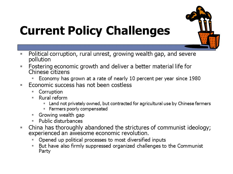 Current Policy Challenges  Political corruption, rural unrest, growing wealth gap, and severe pollution  Fostering economic growth and deliver a better material life for Chinese citizens  Economy has grown at a rate of nearly 10 percent per year since 1980  Economic success has not been costless  Corruption  Rural reform  Land not privately owned, but contracted for agricultural use by Chinese farmers  Farmers poorly compensated  Growing wealth gap  Public disturbances  China has thoroughly abandoned the strictures of communist ideology; experienced an awesome economic revolution.