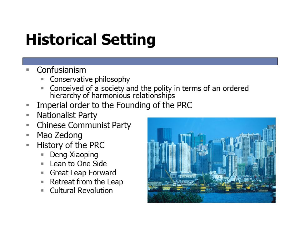 Historical Setting  Confusianism  Conservative philosophy  Conceived of a society and the polity in terms of an ordered hierarchy of harmonious relationships  Imperial order to the Founding of the PRC  Nationalist Party  Chinese Communist Party  Mao Zedong  History of the PRC  Deng Xiaoping  Lean to One Side  Great Leap Forward  Retreat from the Leap  Cultural Revolution  Confusianism  Conservative philosophy  Conceived of a society and the polity in terms of an ordered hierarchy of harmonious relationships  Imperial order to the Founding of the PRC  Nationalist Party  Chinese Communist Party  Mao Zedong  History of the PRC  Deng Xiaoping  Lean to One Side  Great Leap Forward  Retreat from the Leap  Cultural Revolution