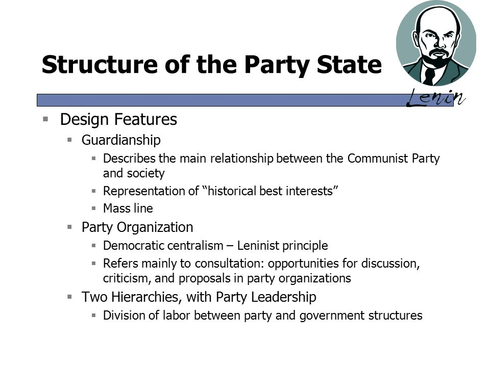 Structure of the Party State  Design Features  Guardianship  Describes the main relationship between the Communist Party and society  Representation of historical best interests  Mass line  Party Organization  Democratic centralism – Leninist principle  Refers mainly to consultation: opportunities for discussion, criticism, and proposals in party organizations  Two Hierarchies, with Party Leadership  Division of labor between party and government structures  Design Features  Guardianship  Describes the main relationship between the Communist Party and society  Representation of historical best interests  Mass line  Party Organization  Democratic centralism – Leninist principle  Refers mainly to consultation: opportunities for discussion, criticism, and proposals in party organizations  Two Hierarchies, with Party Leadership  Division of labor between party and government structures