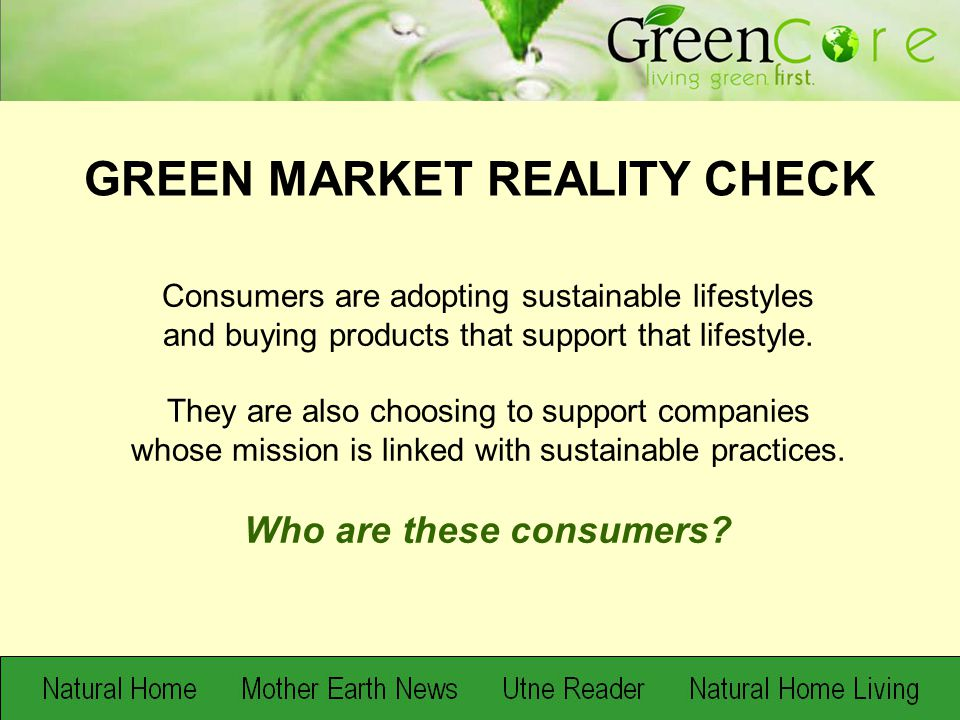 When it asks about the specifics of green behavior, polling tends to confirm that mainstream consumers have learned to talk the talk but are still in the baby steps of walking the walk. – Adweek 5/12/08 Only 26 percent of Americans say they actively seek environmentally friendly products. – May 2008 TNS Survey 28 percent of respondents claimed to have made major changes in their own shopping and living habits over the past five years to help protect the environment.