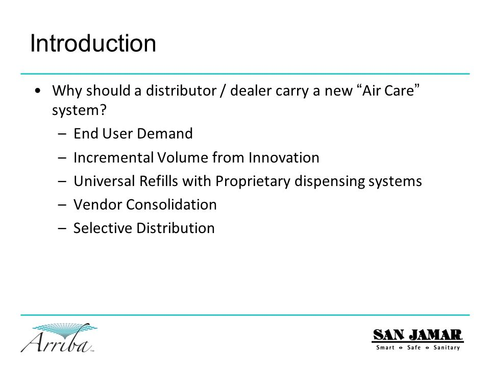State of Air Care Market Issues –Need for a sustainable solution No recyclable refill solution options Batteries are integrated into refills No active dispensers without battery options –Lack of consistency in odor control Under performance with current technologies Refills are empty and not replaced –Labor efficiency Ladder/stepstool to change batteries High cost for battery replacement with fan systems By