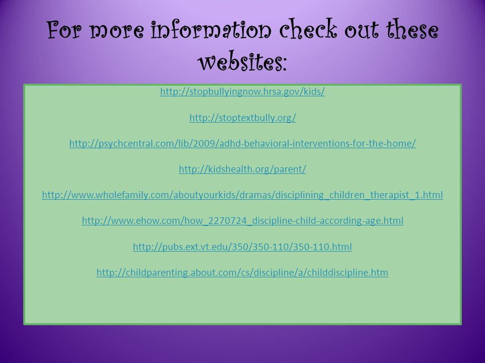 For more information check out these websites: http://stopbullyingnow.hrsa.gov/kids/ http://stoptextbully.org/ http://psychcentral.com/lib/2009/adhd-behavioral-interventions-for-the-home/ http://kidshealth.org/parent/ http://www.wholefamily.com/aboutyourkids/dramas/disciplining_children_therapist_1.html http://www.ehow.com/how_2270724_discipline-child-according-age.html http://pubs.ext.vt.edu/350/350-110/350-110.html http://childparenting.about.com/cs/discipline/a/childdiscipline.htm