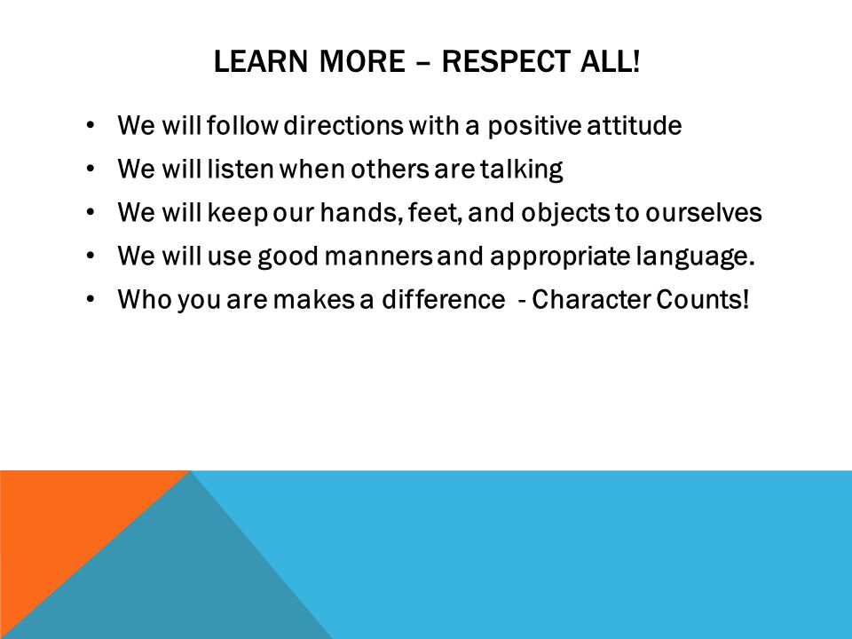 CHARACTER COUNTS Trustworthy – Always tell the truth Respectful – No bully-zone Responsible – Be accountable and always follow directions Fair – Always play by the SCHOOL rules Caring – Golden Rule: Treat others the way you want to be treated Great Citizen – Follow all classroom rules, and, throw away all trash.