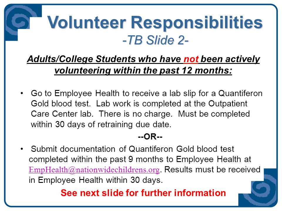 Volunteer Responsibilities Adults/College Students Resources: Employee Health Location and Hours—Use this link to view: http://www.nationwidechildrens.org/Document/Get/128498 - http://www.nationwidechildrens.org/Document/Get/128498 - TB Skin Test information—Use this link to view: http://www.nationwidechildrens.org/Document/Get/128497 - http://www.nationwidechildrens.org/Document/Get/128497 - Other locations in the community where you can receive a TB skin test—Use this link to view: http://www.nationwidechildrens.org/Document/Get/128496 http://www.nationwidechildrens.org/Document/Get/128496 All updated ongoing information is available on the website at www.nationwidechildrens.org/volunteering under 'Current Volunteers.'www.nationwidechildrens.org/volunteering Beginning in 2014: TB testing required of all volunteers