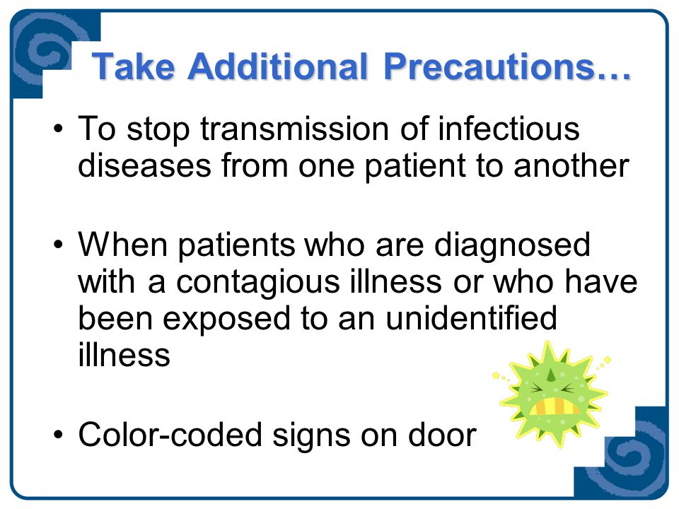 Contact Precautions Gloves, Gown and Hand hygiene RSV Rotavirus Viral Conjunctivitis MRSA, VRE Family and visitors may only be wearing gloves and gown when providing care.