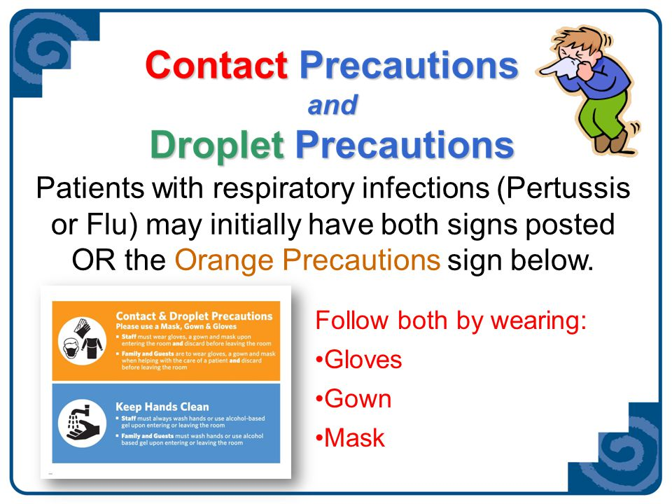 Airborne Precautions Mask and Hand Hygiene ChickenpoxChickenpox MeaslesMeasles Will be in Airborne infection isolation roomWill be in Airborne infection isolation room Gloves and gown should be worn if contact with infectious materials is expected.