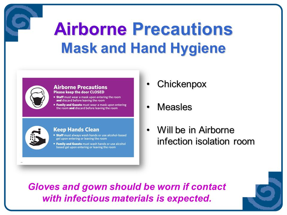 Airborne Precautions VOLUNTEERS MAY NOT ENTER Requires fitted N-95 mask Tuberculosis Smallpox