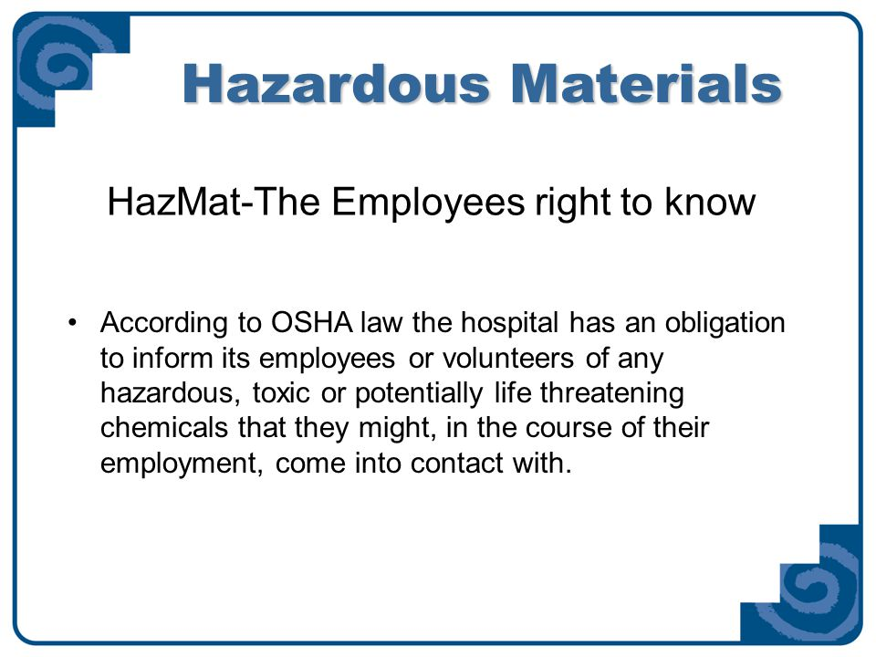 Elements of a HazMat Plan The Hospital's hazardous materials plan must contain: o A written policy [located in the policies and procedures manual or on the Intranet.] o MSDS sheets [located in the poison control center] provide information on handling hazardous materials, first aid and proper personal protective equipment (PPE) o Proper Container labeling [primary and secondary] o Personal Protective Equipment supplied, free of charge, for any chemical that you will handle in the course of your duties.