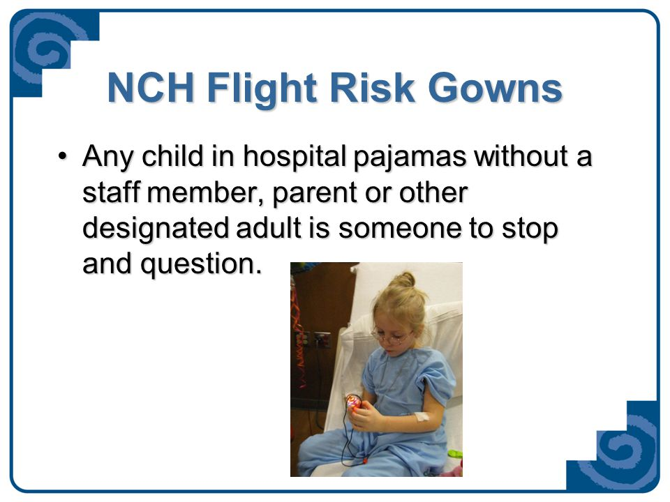 NCH Flight Risk Gowns  Seeing a patient in a purple gown, without their constant attendant, is a cause for high alert and staff or volunteer should notify security.