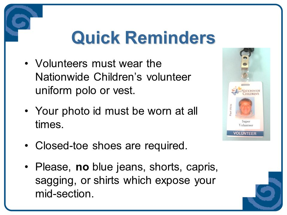 Updates… You can now check and print your hours and update your contact information at: www.nationwidechildrens.org/volunteer- information-center www.nationwidechildrens.org/volunteer- information-center – –Your email address is the log-in and your pin # is the password.