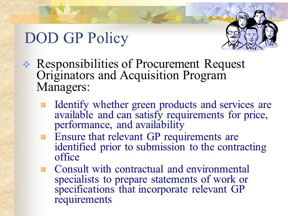 DOD GP Policy  Responsibilities of Procurement Request Originators and Acquisition Program Managers: Document exceptions to GP requirements Apply life-cycle cost concepts to determine cost effectiveness of green alternatives Provide oversight of contract execution to ensure GP requirements are addressed in accordance with the terms of the contract