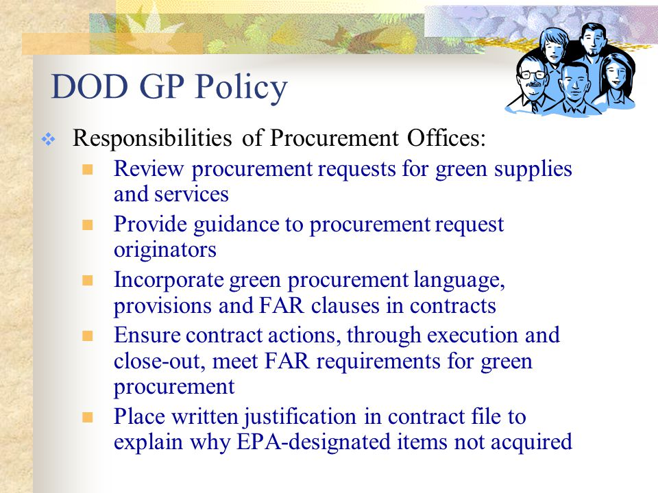 DOD GP Policy and Strategy  Responsibilities of Environmental Managers: Implement an awareness program to promote GP Advise the procurement request originators and contracting officers on acquisition strategies for green products and services and provide regulatory and availability information Provide GP consultation support to all personnel and organizations involved in the purchasing process Provide recommendations to management personnel across all purchasing organizations on the preparation, implementation, and monitoring of the GPP Assist procurement organizations and personnel in utilizing the FPDS data and the ERLS tool to track performance