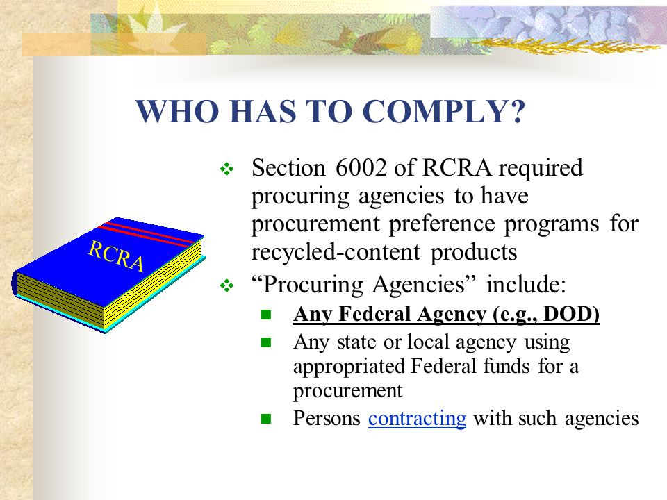 RCRA 6002 (d)  All Federal Agencies having responsibility for drafting or reviewing specifications for procurement items shall: Eliminate any exclusion of recovered materials Eliminate requirements for the use of virgin materials Assure that specifications require the use of recovered material to the maximum extent possible