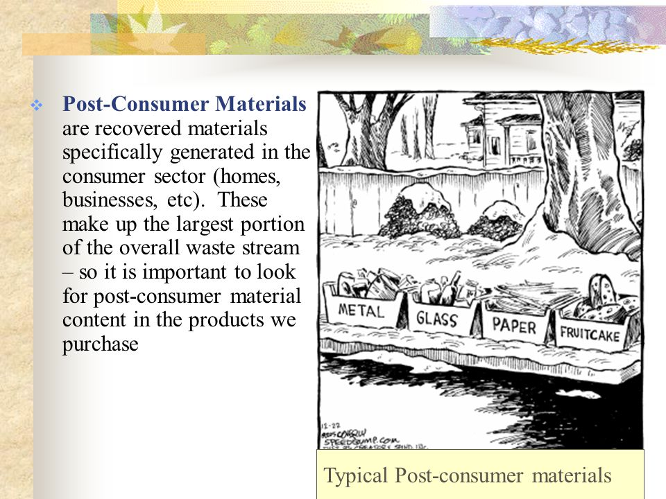 EPA's Buy Recycled Program: Comprehensive Procurement Guidelines (CPGs) and Recovered Materials Advisory Notices (RMANs)  CPGs designate the products that must contain recovered material  RMANs provide recommended recycled-content percentages and guidance on buying recycled- content products CPG: What Products To Buy RMAN: Recycled Content Levels Example: Recycled paper Example: 30% post consumer