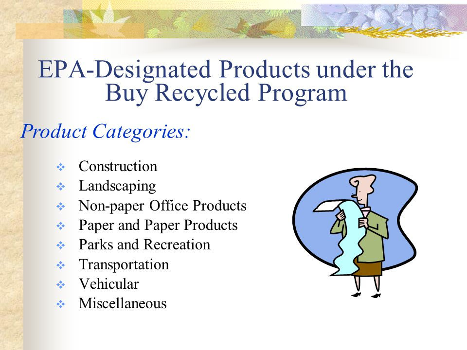 CONSTRUCTION PRODUCTS DESIGNATED CPG ITEMS:  Building insulation  Carpet  Cement and concrete  Consolidated and reprocessed latex paint  Floor tiles  Laminated paperboard  Patio blocks  Shower and restroom dividers  Structural fiberboard  Carpet cushion  Flowable fill  Railroad grade crossings/surfaces  Modular Threshold Ramps  Nonpressure Pipe  Roofing Materials