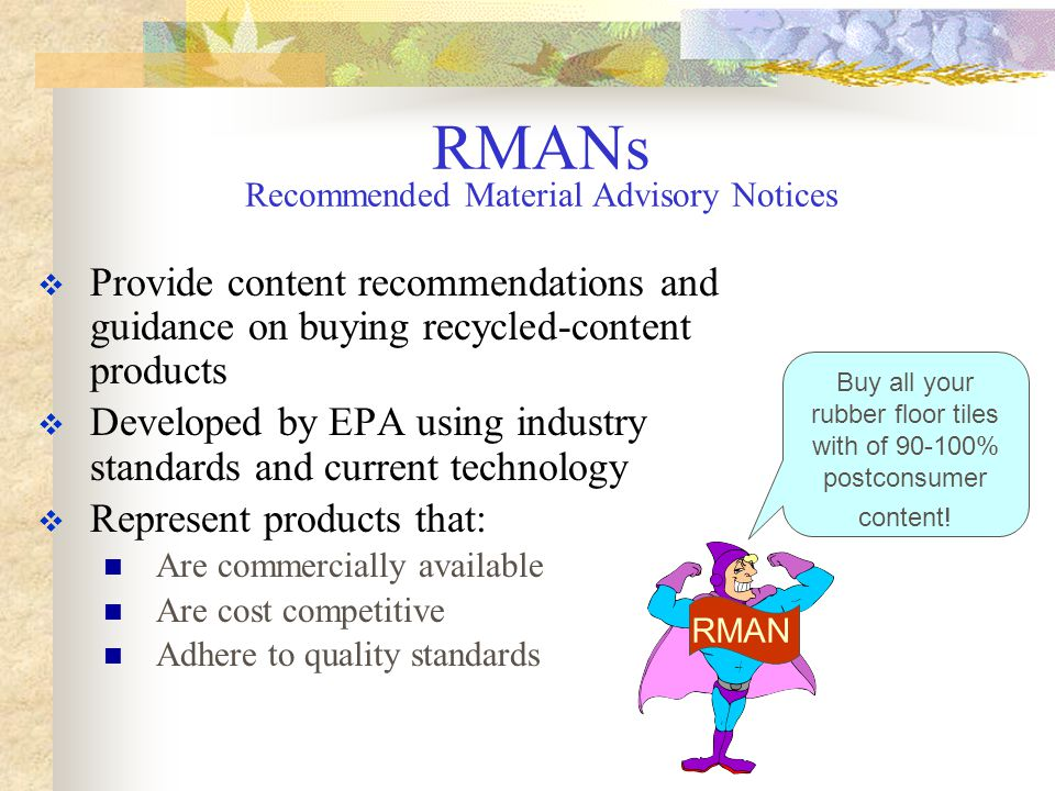 PRODUCT CATEGORY % POSTCONSUMER FIBER CONTENT % RECOVERED FIBER Polyester Carpet25-100% PET Reprocessed latex paint - white, off- white, pastel colors 20% minimum Nonpressure Pipe – PVC 5-15%25-100% Construction Products Example of RMANs RMAN