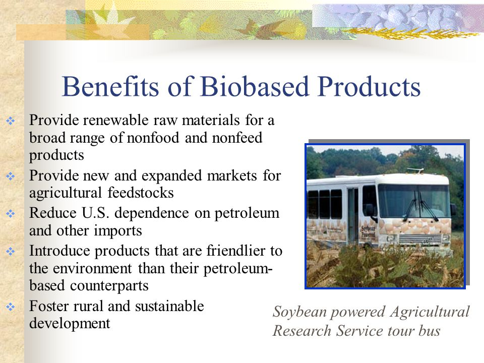 , On 16 March 06, the first Biobased Items were designated mobile equipment hydraulic fluids urethane roof coatings water tank coatings diesel fuel additives penetrating lubricants bedding, linens, and towels There are now 42 designated items.