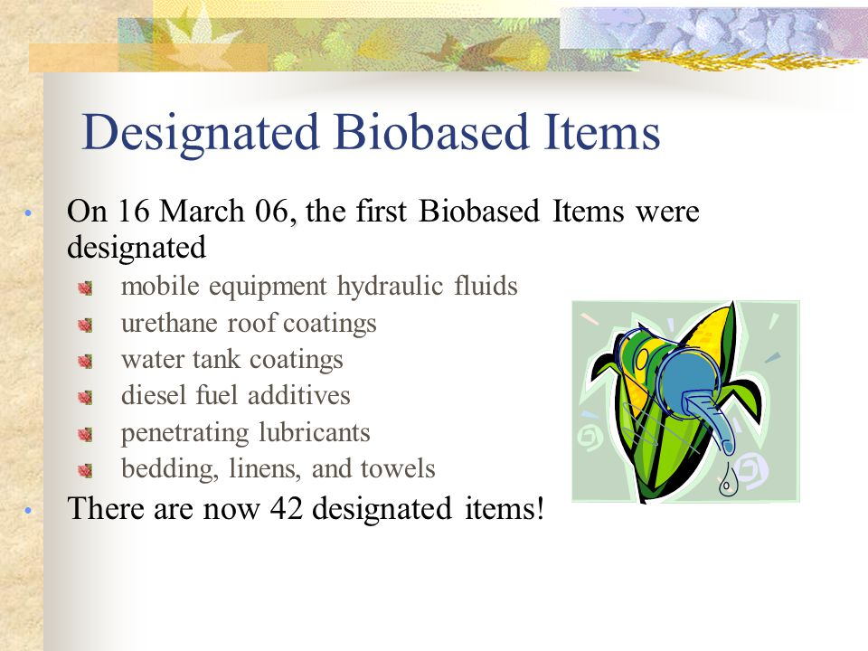 Examples of Designated Items under the BioPreferred Program  Lip care products  Biodegradable films  Hydraulic fluids  Biodegradable cutlery  Glass cleaners  Greases  Dust suppressants  Carpets  Carpet and upholstery cleaners  Multipurpose cleaners  Adhesive and mastic removers  Hand cleaners/sanitizers  Biodegradable containers  Fertilizers  Sorbents  Graffiti and grease removers  Laundry products  Bathroom and spa cleaners  De-icers  Films
