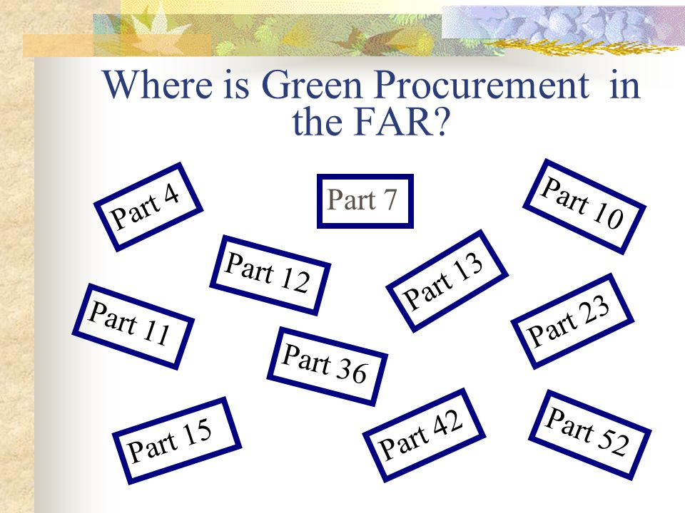 FAR Part 7 Acquisition Planning FAR Part 7 contains language that emphasizes procurement of recycled-content and environmentally preferable products and services.