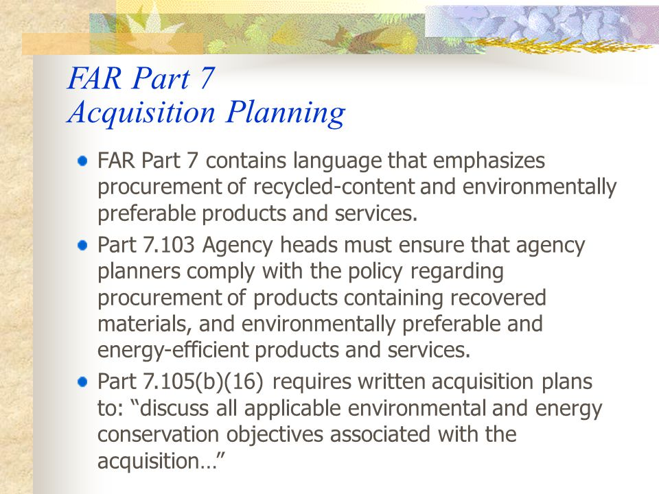 FAR Part 11 Describing Agency Needs The FAR requires agencies to consider use of recovered materials, environmentally preferable purchasing criteria developed by EPA, and environmental objectives when developing specifications and standards describing government requirements and developing source selection factors.