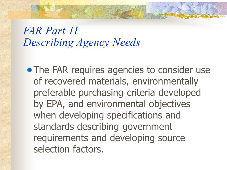 FAR PART 23 – ENVIRONMENT, ENERGY AND WATER EFFICIENCY, RENEWABLE ENERGY TECHNOLOGIES, OCCUPATIONAL SAFETY, AND DRUG- FREE WORKPLACE  Subpart 23.2 – Energy and Water Efficiency and Renewable Energy  Subpart 23.4 – Use of Recovered Materials and Biobased Products  Subpart 23.7 – Contracting for Environmentally Preferable and Energy-Efficient Products and Services  Subpart 23.8 – Ozone-Depleting Substances