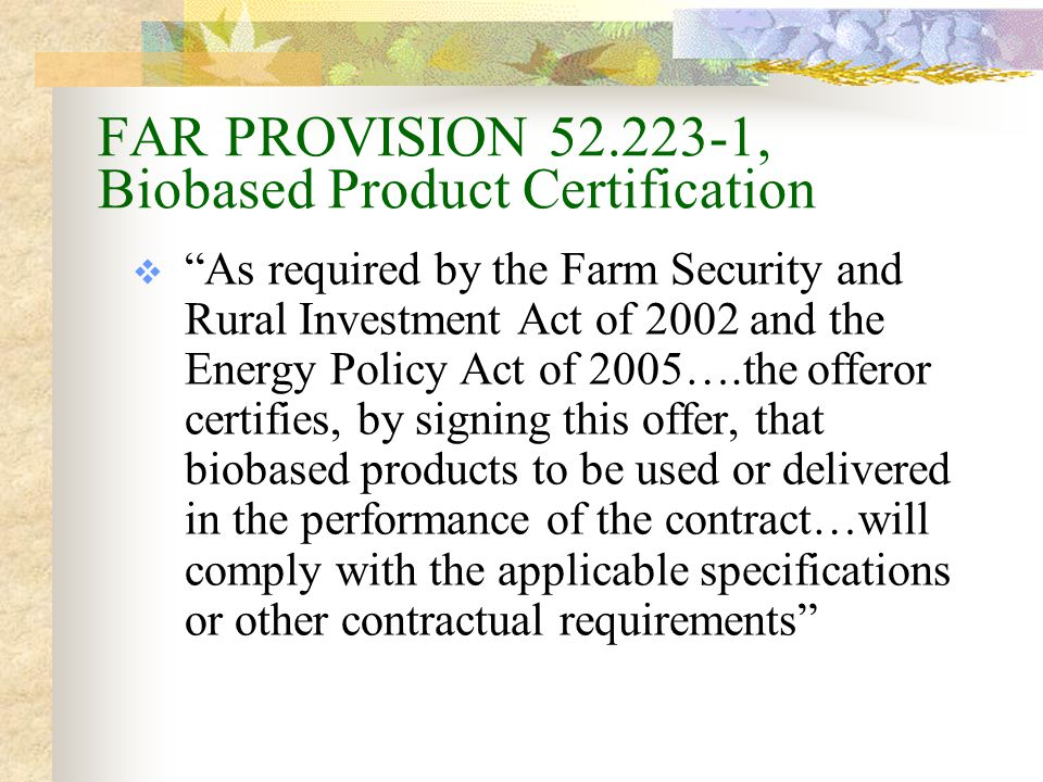 FAR CLAUSE 52.223-2, Affirmative Procurement of Biobased Products Under Service and Construction Contracts  the contractor shall make maximum use of biobased products that are USDA- designated items Unless applicable exemptions (price, performance, availability) apply, or Unless the product falls under categorical exemption (such as spacecraft system or military equipment for combat missions)