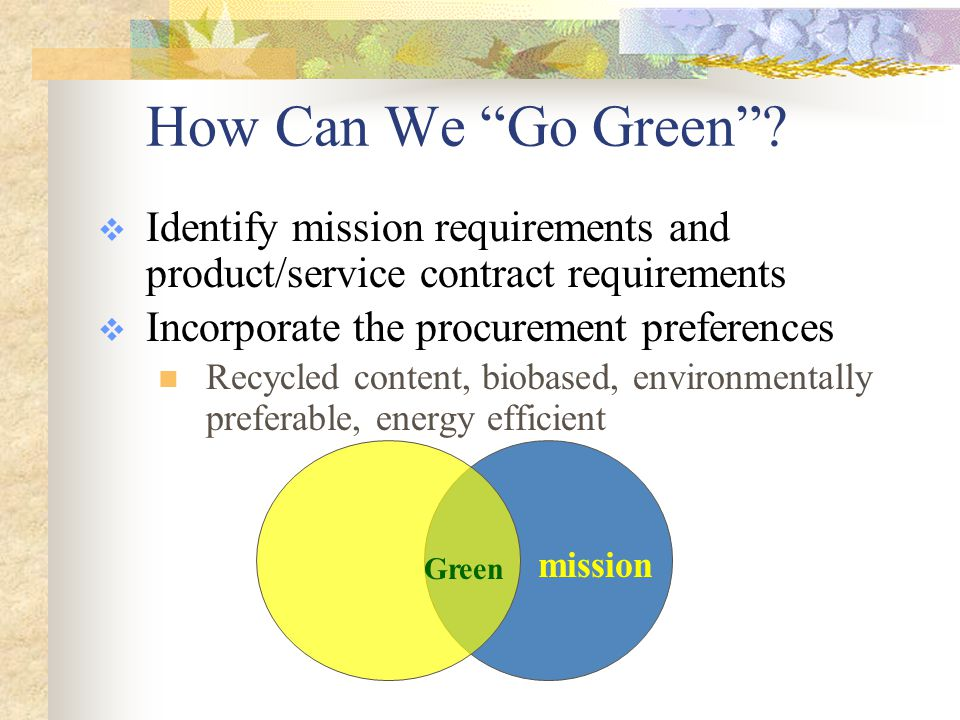 DOD Green Procurement Policy and Strategy  Formally Establishes DOD Green Procurement Program (GPP) and Metrics  Requires that green products and services be considered as first choice for all procurements  Assigns responsibility to virtually every DOD employee; notes need for GPP awareness training  Requires implementation at organizational level where initial purchasing requirements are defined  Requires documentation of objectives, targets, and actions in an installation-level plan  Uses the EMS framework for implementation August 2004, Updated 2008