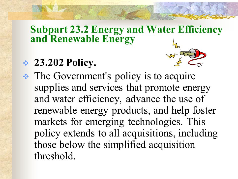 Energy-Using Products  23.203 Energy Efficient Products Agencies shall purchase ENERGY STAR ® or other energy-efficient items listed on the Department of Energy s Federal Energy Management Program (FEMP) list; and Agencies shall meet standby wattage recommendations on FEMP s Standby Power Devices product listing, or purchase products using no more than one watt in standby mode, or purchase with lowest practical standby wattage (If life cycle cost effective and available)