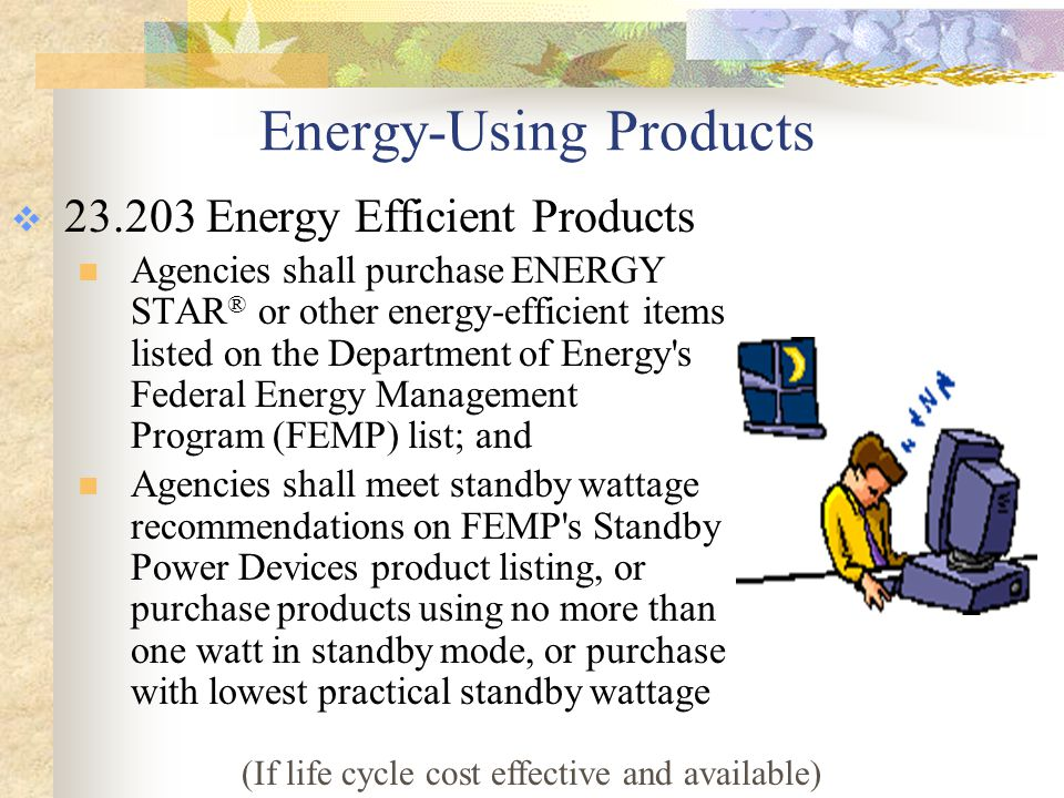 Contracting for Energy Efficient Products and Services  23.203 Energy Efficient Products  When contracting for services that will include the provision of energy- using products, including contracts for design, construction, renovation, or maintenance of a public building, agencies will follow same guidelines as for purchasing products (energy efficiency and standby wattage)