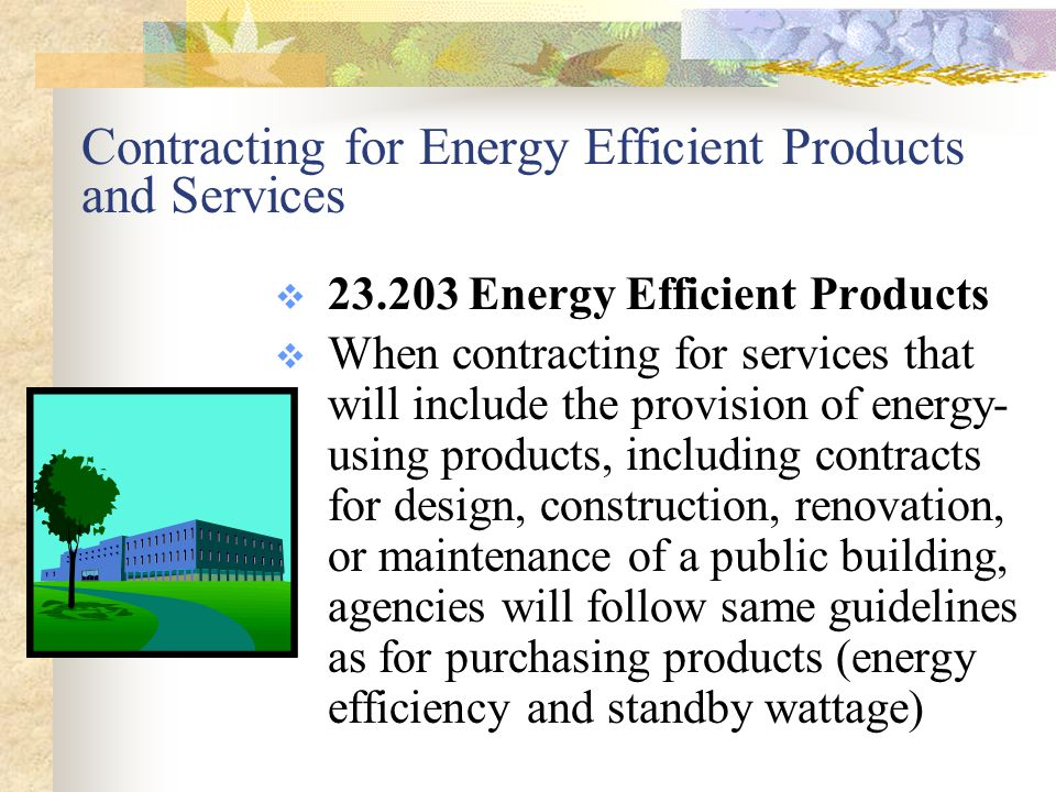 Applicability to Performance Contracts  23.205 Energy Savings Performance Contracts  Section 403 of Executive Order 13123 of June 3, 1999, Greening the Government through Efficient Energy Management, requires an agency to use an energy- savings performance contract when life- cycle cost-effective, to reduce energy use and cost in the agency s facilities and operations