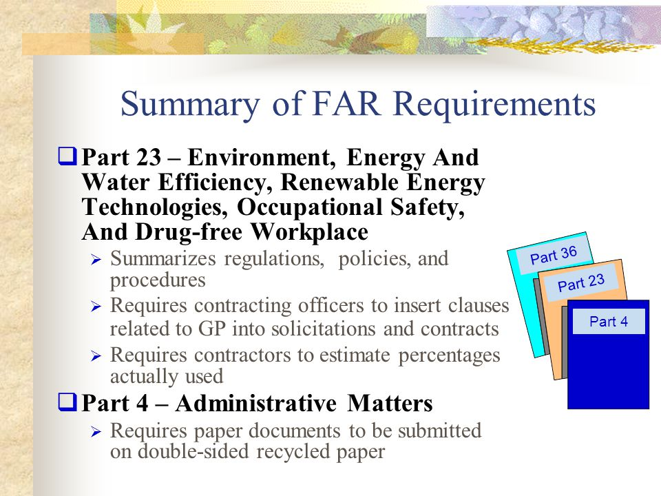 Summary of FAR Requirements (cont'd)  Part 36 – Construction and Architect- Engineer Contracts  Requires A-E firms to specify use of recovered materials in designs  Includes AP in selection criteria for A-E firms  Part 7 – Acquisition Planning  Requires planners to specify compliance with minimum content standards for paper  …And to comply with AP, EPP, and energy- efficient requirements Part 7 Part 11 Part 13