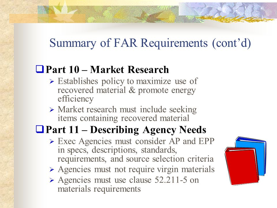 Summary of FAR Requirements (cont'd)  Part 12 – Acquisition of Commercial Items  Directs the KO to use the provisions and clauses in FAR Part 23 for items being acquired  Part 13 – Simplified Acquisition Procedures  Estimating recovered material use not applicable under $100,000 and estimating clause is not required  However, all purchases (including below micropurchase threshold) must meet AP requirements  Part 42 – Contract Administration  Ensure compliance with specifications for use of environmentally preferable & energy efficient materials  Ensure the contractor complies with reporting requirements for use of recovered materials Part 13