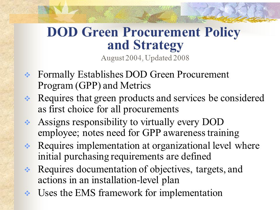DOD Metrics  Increase in the number of contracts meeting requirements for recycled-content products in the Contract Action Report  Increase in the purchases of Federally-defined indicator items (applies to purchase card, MILSTRIP purchases)  Increase in the percentage of contracting personnel trained in Green Procurement  Increase in organizations or installations participating in the Federal Electronics Challenge  Decrease in contract audit findings indicating lack of compliance with GP requirements.