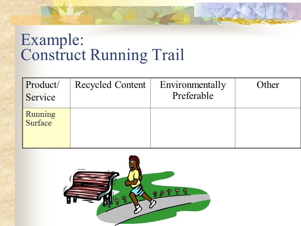 Example: Construct Running Trail Product/ Service Recycled ContentEnvironmentally Preferable Other Running Surface Recycled Rubber