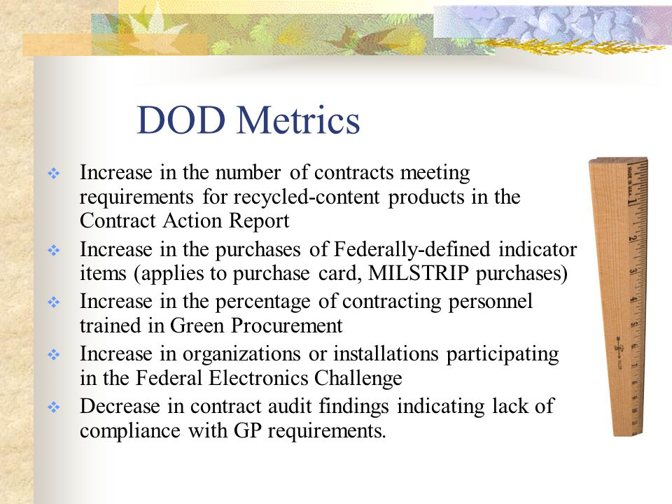 DOD GP Policy Requires:  Review of proposed procurements and acquisitions for inclusion of green procurement requirements  Consideration of environmental and energy aspects of a planned acquisition or procurement  Identification and development of specifications based on consideration of all of the green attributes identified