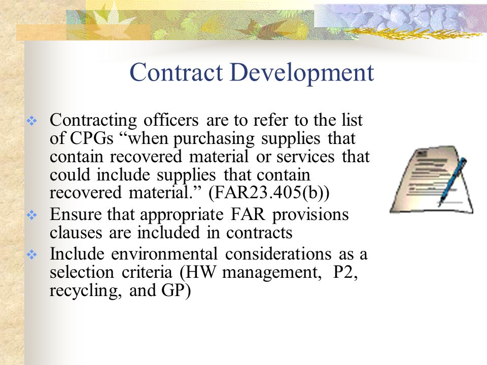 Contract Development: GP Contracting Checklist  Incorporate the technical requirements related to GP into the statement of work or contract specifications  Require submittals by the contractor that enable reporting and confirm objectives are being met  Ensure the appropriate FAR provisions and clauses support the specifications and hold the contractor to the requirements  Incorporate environmental considerations as selection criteria  Develop and provide GP awareness training to contractors if needed  Hold pre-award and/or post-award meetings to reinforce objectives